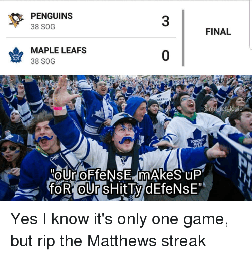 leafs: PENGUINS  38 SOG  3  FINAL  MAPLE LEAFS  38 SOG  0  LEAFS Yes I know it's only one game, but rip the Matthews streak