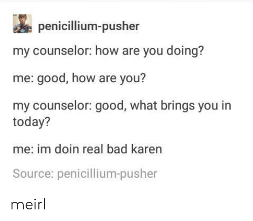Bad, Good, and Today: penicillium-pusher  my counselor: how are you doing?  me: good, how are you?  my counselor: good, what brings you in  today?  me: im doin real bad karen  Source: penicillium-pusher meirl