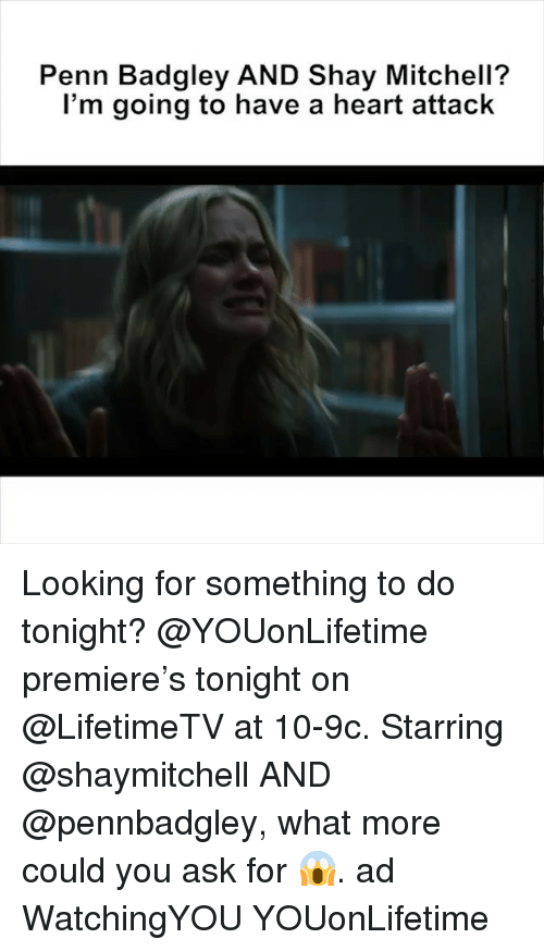 Penn Badgley: Penn Badgley AND Shay Mitchell?  l'm going to have a heart attack Looking for something to do tonight? @YOUonLifetime premiere's tonight on @LifetimeTV at 10-9c. Starring @shaymitchell AND @pennbadgley, what more could you ask for 😱. ad WatchingYOU YOUonLifetime