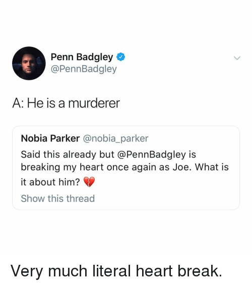 Penn Badgley: Penn Badgley  @PennBadgley  A: He is a murderer  Nobia Parker @nobia_parker  Said this already but @PennBadgley is  breaking my heart once again as Joe. What is  it about him?  Show this thread Very much literal heart break.