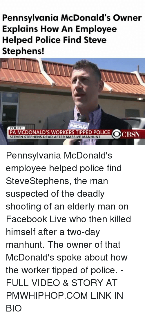 Facebook Live: Pennsylvania McDonald's owner  Explains How An Employee  Helped Police Find Steve  Stephens!  POLICE  PA MCDONALD'S WORKERS TIPPED POLICE  OCP  STEVEN STEPHENS DEAD AFTER MASSIVE MANHUNT Pennsylvania McDonald's employee helped police find SteveStephens, the man suspected of the deadly shooting of an elderly man on Facebook Live who then killed himself after a two-day manhunt. The owner of that McDonald's spoke about how the worker tipped of police. - FULL VIDEO & STORY AT PMWHIPHOP.COM LINK IN BIO