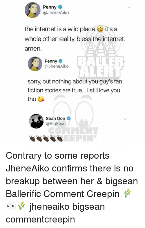 Bigsean: Penny  @JheneAiko  the internet is a wild place it's a  whole other reality. bless the internet.  amen  BAER  ALERT  sorry, but nothing about you guy's fan  fiction stories are true... I still love you  Penny  @JheneAiko  tho  Sean Don  @BigSean  COMMENT  SEEPIN' Contrary to some reports JheneAiko confirms there is no breakup between her & bigsean Ballerific Comment Creepin 🌾👀🌾 jheneaiko bigsean commentcreepin