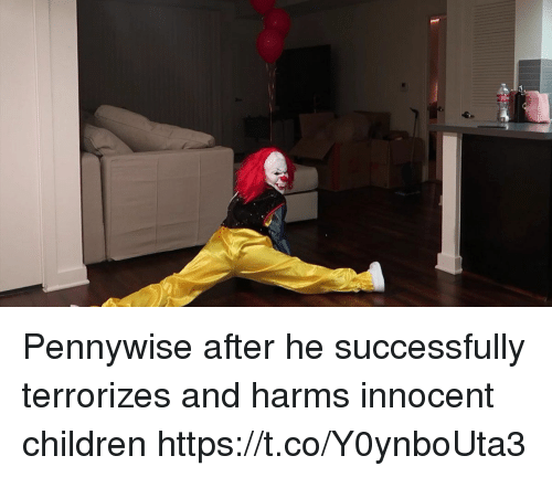 innocentive: Pennywise after he successfully terrorizes and harms innocent children https://t.co/Y0ynboUta3