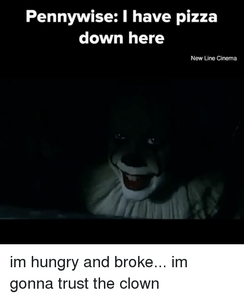 Hungry, Pizza, and Relatable: Pennywise: I have pizza  down here  New Line Cinema im hungry and broke... im gonna trust the clown