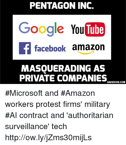 Amazon, Facebook, and Google: PENTAGON INC.  Google YouTube  f facebook amazon  MASQUERADING AS  PRIVATE COMPANIES  DAVIDICKE.COM #Microsoft and #Amazon workers protest firms' military #AI contract and 'authoritarian surveillance' tech http://ow.ly/jZms30mijLs