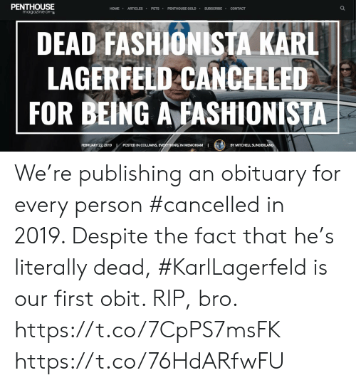 karl lagerfeld: PENTHOUSE  magazine  HOME ARTICLES PETS PENTHOUSE GOLDSUBSCRIBE CONTACT  DEAD FASHIONISTA KARL  LAGERFELD CANCELLED  FOR BEING AFASHİONISTA  FEBRUARY 22, 2019  NS, EVERYTHING IN MEMORIAMI  POSTED IN COLUMNS,  BY MITCHELL SUNDER  LAN We're publishing an obituary for every person #cancelled in 2019. Despite the fact that he's literally dead, #KarlLagerfeld is our first obit. RIP, bro. https://t.co/7CpPS7msFK https://t.co/76HdARfwFU