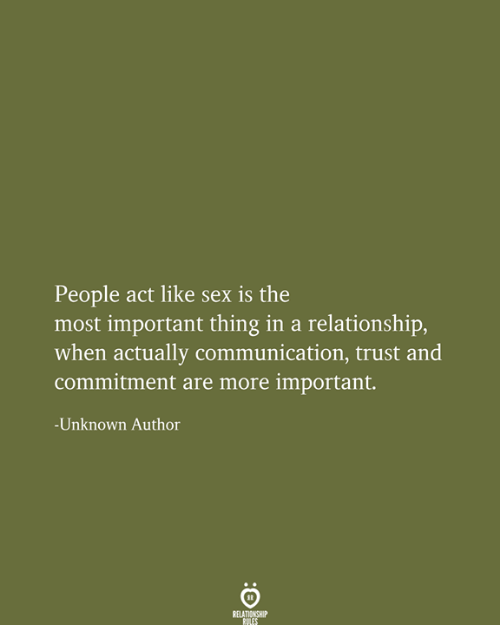 commitment: People act like sex is the  most important thing in a relationship,  when actually communication, trust and  commitment are more important.  -Unknown Author  RELATIONSHIP  RULES