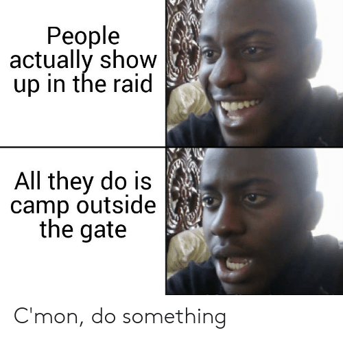 camp: People  actually show  up in the raid  All they do is  camp outside  the gate C'mon, do something