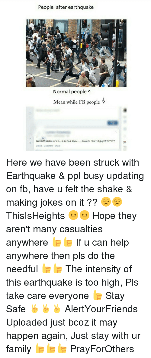 do the needful: People after earthquake  Normal people  A  Mean while FB people V  s an EarthQuake of 75., in neneet scale  nave U FELT it guyzz  ?m? m  Unlike Comment Share Here we have been struck with Earthquake & ppl busy updating on fb, have u felt the shake & making jokes on it ?? 😒😒 ThisIsHeights 😐😐 Hope they aren't many casualties anywhere 👍👍 If u can help anywhere then pls do the needful 👍👍 The intensity of this earthquake is too high, Pls take care everyone 👍 Stay Safe ✌✌✌ AlertYourFriends Uploaded just bcoz it may happen again, Just stay with ur family 👍👍👍 PrayForOthers