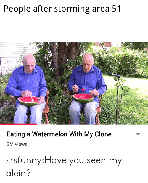 Have You Seen: People after storming area 51  Eating a Watermelon With My Clone  3M views srsfunny:Have you seen my alein?