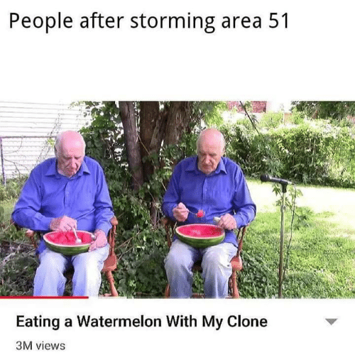 storming: People after storming area 51  Eating a Watermelon With My Clone  3M views