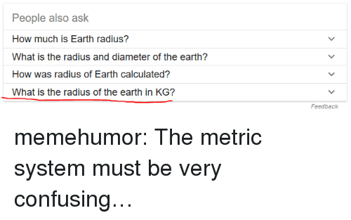metric system: People also ask  How much is Earth radius?  What is the radius and diameter of the earth?  How was radius of Earth calculated?  What is the radius of the earth in KG?  Feedback memehumor:  The metric system must be very confusing…