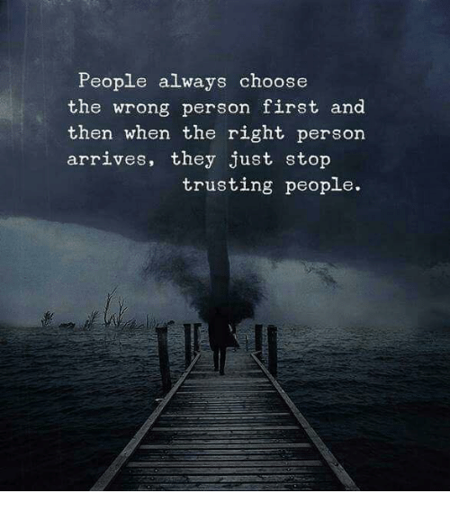 First, They, and Person: People always choose  the wrong person first and  then when the right person  arrives, they just stop  trusting people.