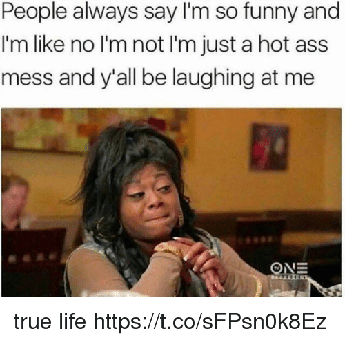 Ass, Funny, and Life: People always say I'm so funny and  I'm like no I'm not I'm just a hot ass  mess and y'all be laughing at me true life https://t.co/sFPsn0k8Ez