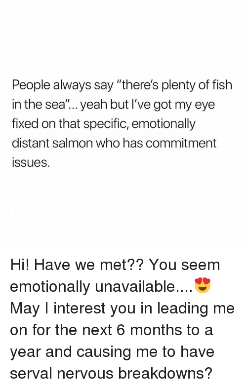 """Plenty of Fish: People always say """"there's plenty of fish  in the sea""""... yeah but I've got my eye  fixed on that specific, emotionally  distant salmon who has commitment  ssues. Hi! Have we met?? You seem emotionally unavailable....😍 May I interest you in leading me on for the next 6 months to a year and causing me to have serval nervous breakdowns?"""