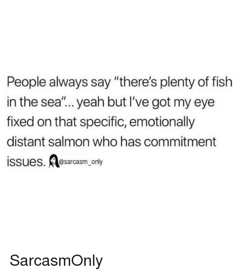 """Plenty of Fish: People always say """"there's plenty of fish  in the sea""""... yeah but I've got my eye  fixed on that specific, emotionally  distant salmon who has commitment  issues. sarcasm only SarcasmOnly"""