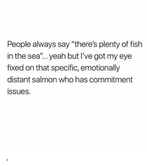 """Plenty of Fish: People always say """"there's plenty of fish  in the sea'... yeah but I've got my eye  fixed on that specific, emotionally  distant salmon who has commitment  ssues. ."""
