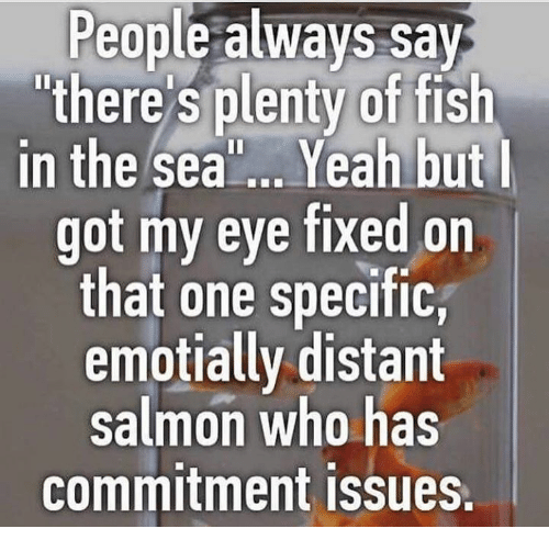 People always say there 39 s plenty of fish in the sea yeah for Fish in the sea meme