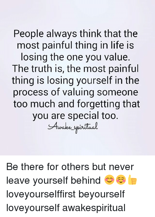 you are special: People always think that the  most painful thing in life is  losing the one you value.  The truth is, the most painful  thing is losing yourself in the  process of valuing someone  too much and forgetting that  you are special too.  SAuake Be there for others but never leave yourself behind 😊☺👍 loveyourselffirst beyourself loveyourself awakespiritual