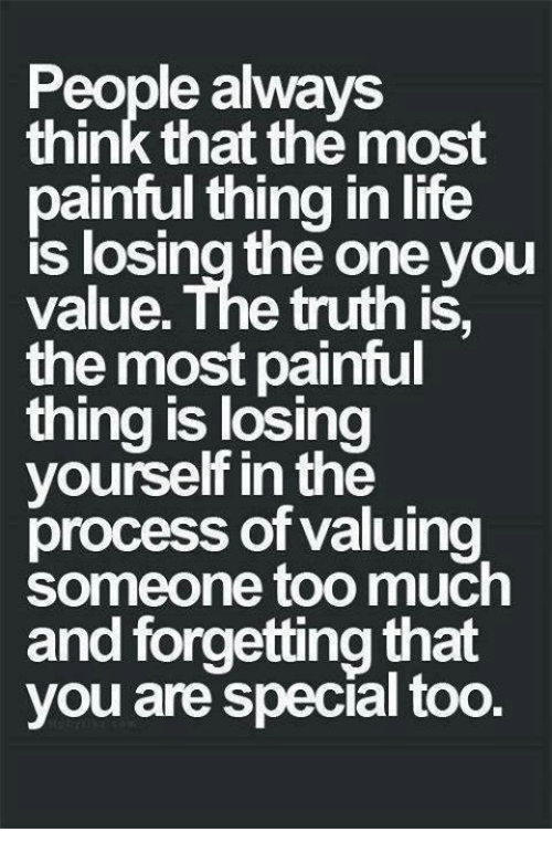 you are special: People always  think that the most  painful thing in life  losing one you  value. The truth is  the most painful  thing is losing  yourself in the  process of valuing  someone too much  and forgetting that  you are special too