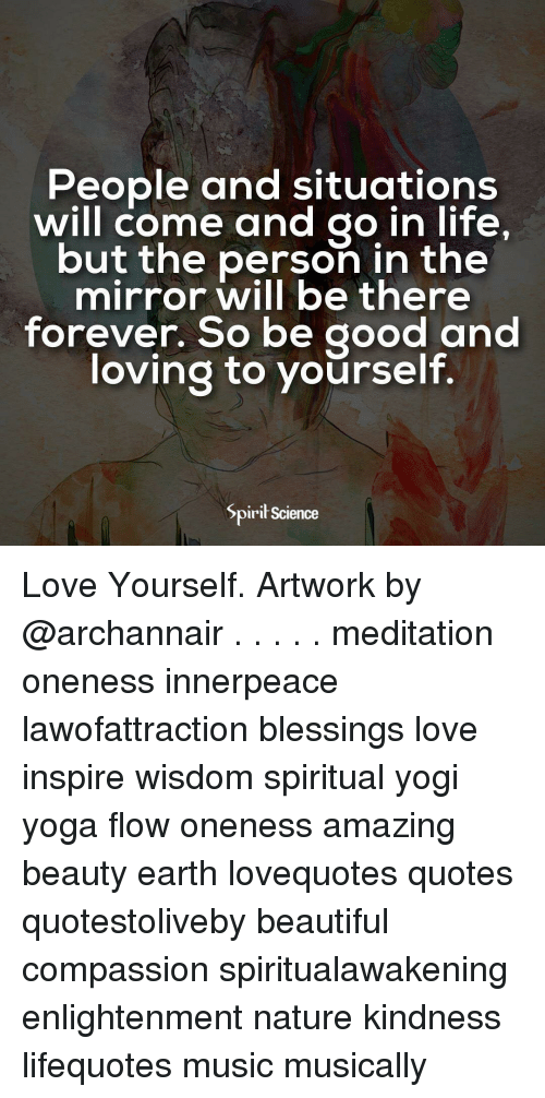 Beautiful, Life, and Love: People and situations  will come and go in life,  but the person in the  mirror will be there  forever. So be good and  loving to vourself.  Spirił Science Love Yourself. Artwork by @archannair . . . . . meditation oneness innerpeace lawofattraction blessings love inspire wisdom spiritual yogi yoga flow oneness amazing beauty earth lovequotes quotes quotestoliveby beautiful compassion spiritualawakening enlightenment nature kindness lifequotes music musically