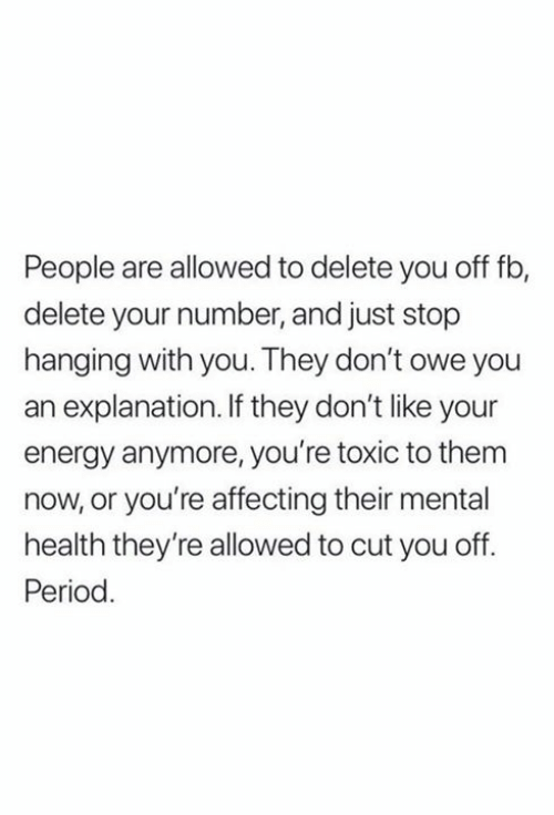 owe: People are allowed to delete you off fb,  delete your number, and just stop  hanging with you. They don't owe you  explanation. If they don't like your  energy anymore, you're toxic to them  now, or you're affecting their mental  health they're allowed to cut you off  Period.