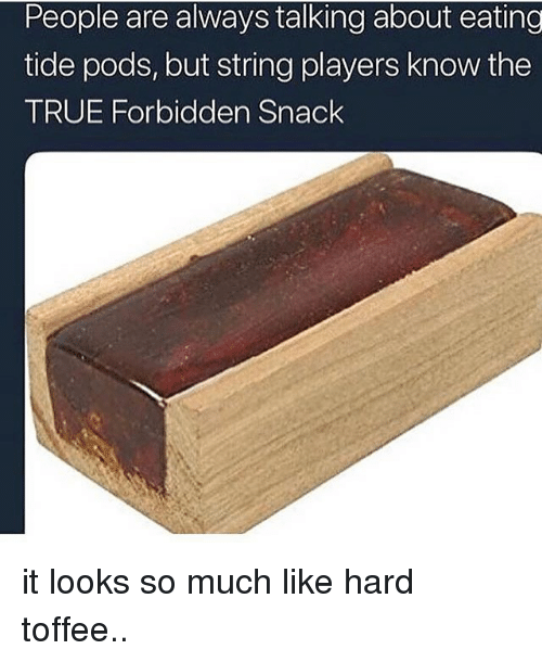 Memes, True, and 🤖: People are always talking about eating  tide pods, but string players know the  TRUE Forbidden Snack it looks so much like hard toffee..