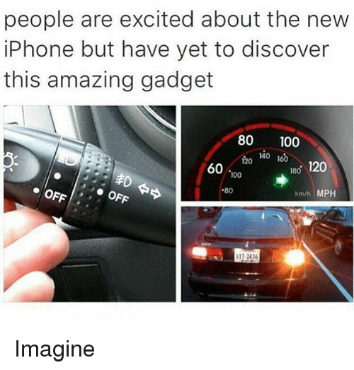 gadgets: people are excited about the new  iPhone but have yet to discover  this amazing gadget  80 100  140  160  120  180  120  60  100  80  OFF  km/h MPH  OFA.  2436 Imagine