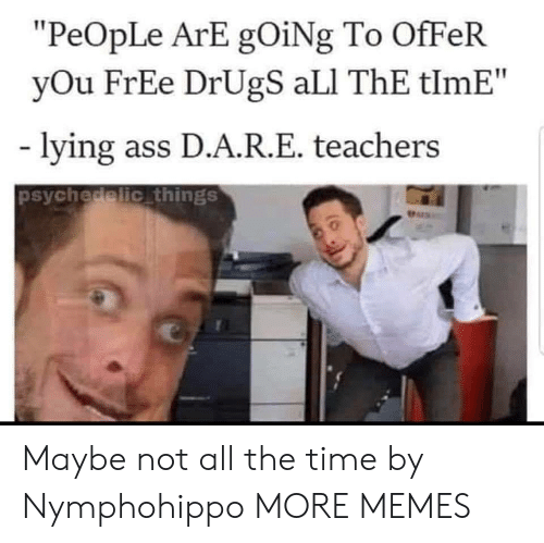 "psychedelic: ""PeOpLe ArE gOiNg To OfFeR  yOu FrEe DrUgS aLI ThE tlmE""  lying ass D.A.R.E. teachers  psychedelic things  Pers Maybe not all the time by Nymphohippo MORE MEMES"