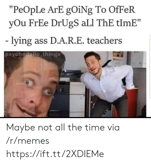 "psychedelic: ""PeOpLe ArE gOiNg To OfFeR  yOu FrEe DrUgS aLI ThE tlmE""  lying ass D.A.R.E. teachers  psychedelic things  Pers Maybe not all the time via /r/memes https://ift.tt/2XDIEMe"