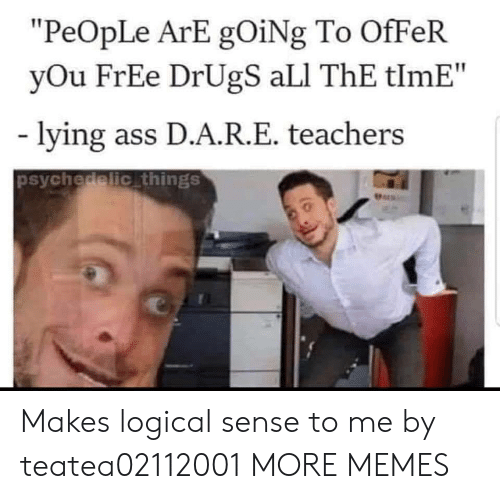 "psychedelic: ""PeOpLe ArE gOiNg To OfFeR  yOu FrEe DrUgS aLI ThE tlmE""  lying ass D.A.R.E. teachers  psychedelic things  Pers Makes logical sense to me by teatea02112001 MORE MEMES"