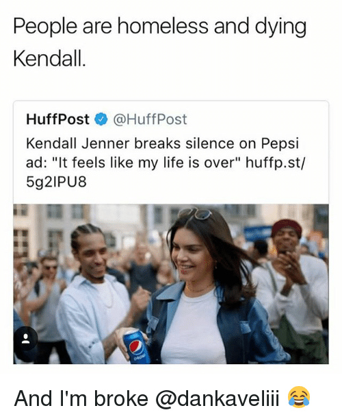"Kendall Jenner: People are homeless and dying  Kendall  HuffPost @HuffPost  Kendall Jenner breaks silence on Pepsi  ad: ""It feels like my life is over"" huffp.st/  5g2IPU8 And I'm broke @dankaveliii 😂"