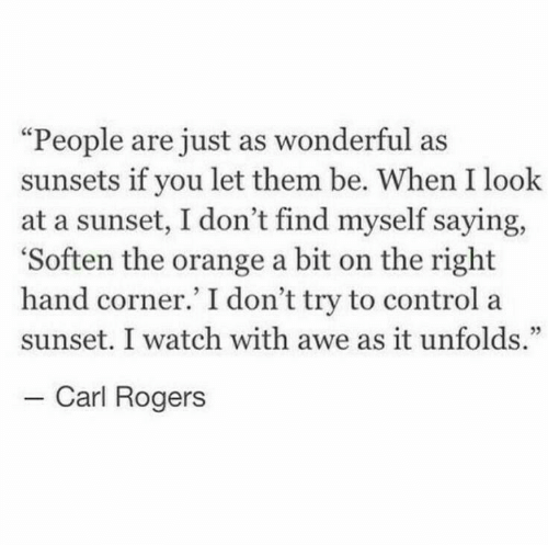 "carl: ""People are just as wonderful as  sunsets if you let them be. When I look  at a sunset, I don't find myself saying,  'Soften the orange a bit on the right  hand corner.' I don't try to control a  sunset. I watch with awe as it unfolds.""  - Carl Rogers"