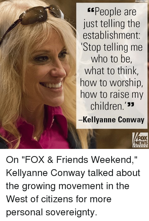 "Kellyanne: ""People are  just telling the  establishment  Stop telling me  who to be,  what to think  how to worship,  how to raise my  children  Kellyanne Conway  FOX  NEWS On ""FOX & Friends Weekend,"" Kellyanne Conway talked about the growing movement in the West of citizens for more personal sovereignty."