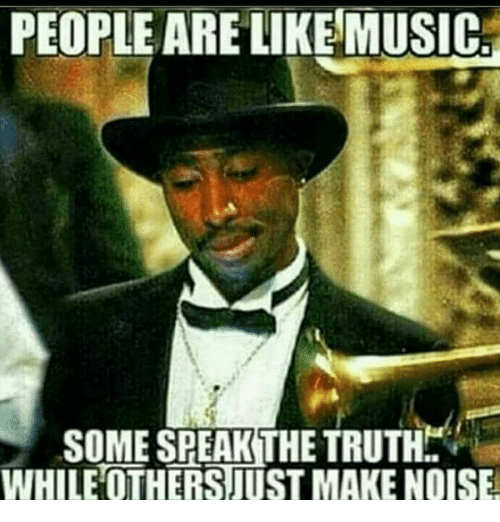Memes, Music, and Truth: PEOPLE ARE LIKE MUSIC.  SOME SPEAK THE TRUTH  WHILE OTHERS JUST MAKE NOISE