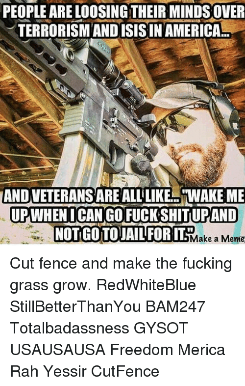 """looses: PEOPLE ARE LOOSING THEIR MINDS OVER  TERRORISM AND ISIS IN AMERICA  AND VETERANSAREALLiLIKE """"WAKE ME  UPWHENICAN GO FUCK SHITLUPAND  NOTGOTOJAILFORIT Make a Meme Cut fence and make the fucking grass grow. RedWhiteBlue StillBetterThanYou BAM247 Totalbadassness GYSOT USAUSAUSA Freedom Merica Rah Yessir CutFence"""
