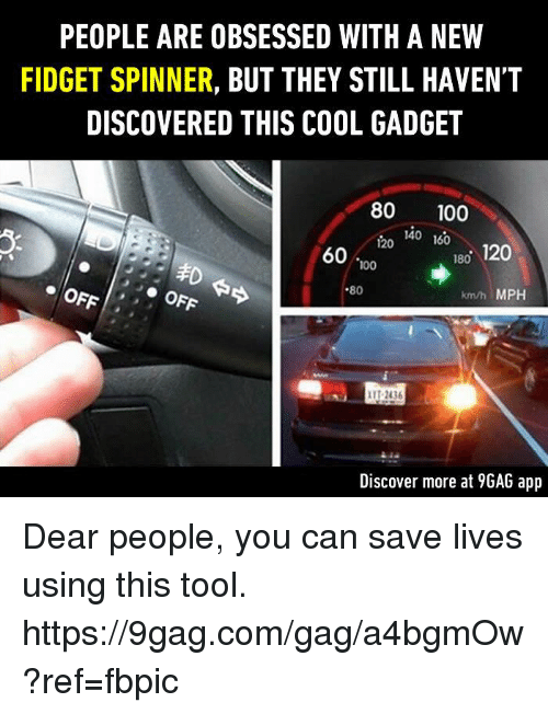9gag, Anaconda, and Dank: PEOPLE ARE OBSESSED WITH A NEW  FIDGET SPINNER  BUT THEY STILL HAVEN'T  DISCOVERED THIS COOL GADGET  80 100  140  160  120  180  120  60  100  80  km/h MPH  OFF  IIT 2016  Discover more at 9GAG app Dear people, you can save lives using this tool. https://9gag.com/gag/a4bgmOw?ref=fbpic