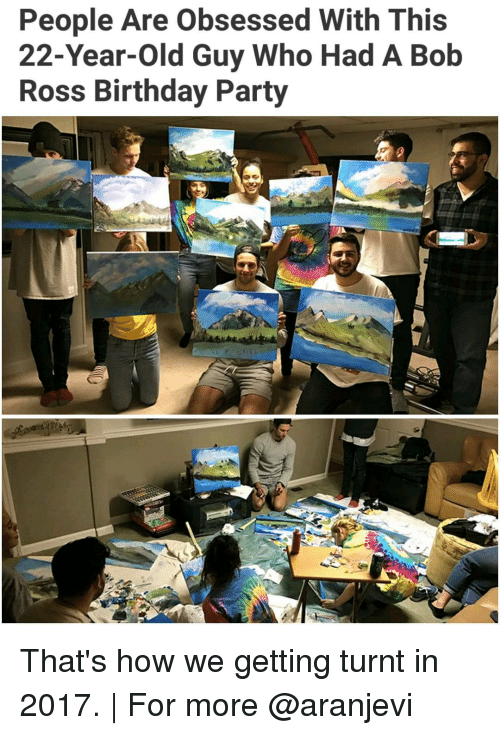 get turnt: People Are obsessed With This  22-Year-old Guy Who Had A Bob  Ross Birthday Party That's how we getting turnt in 2017. | For more @aranjevi