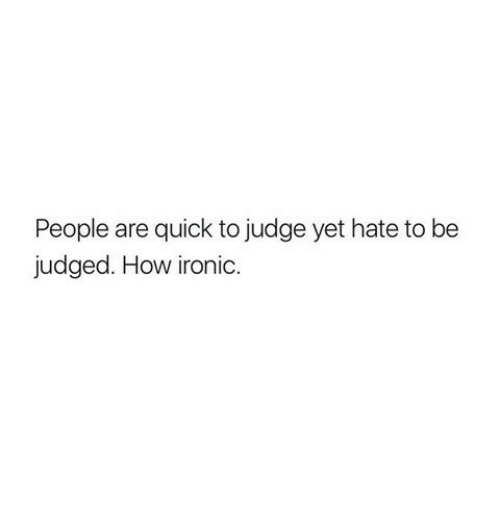 How Ironic: People are quick to judge yet hate to be  judged. How ironic.