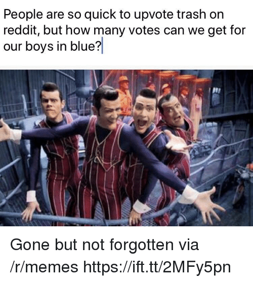 how-many-votes: People are so quick to upvote trash on  reddit, but how many votes can we get for  our boys in blue? Gone but not forgotten via /r/memes https://ift.tt/2MFy5pn