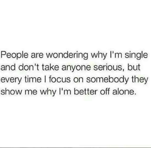 But Every Time: People are wondering why I'm single  and don't take anyone serious, but  every time l focus on somebody they  show me why I'm better off alone.