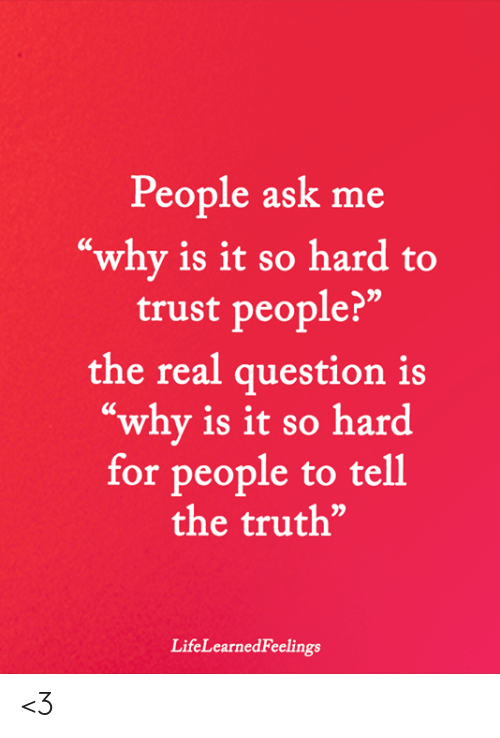 "Tell The Truth: People ask me  ""why is it so hard to  trust people?""  the real question is  ""why is it so hard  for people to tell  the truth""  LifeLearnedFeelings <3"