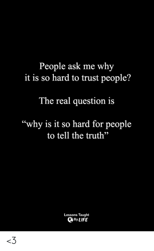 "Tell The Truth: People ask me why  it is so hard to trust people?  The real question is  ""why is it so hard for people  to tell the truth""  92  Lessons Taught  By LIFE <3"