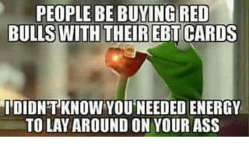 Energy, Kermit the Frog, and Red Bull: PEOPLE BE BUYING RED  BULLS WITH THEIREBT CARDS  IDIDNTKNOW YOUNEEDED ENERGY  TO LAYAROUND ON YOUR ASS