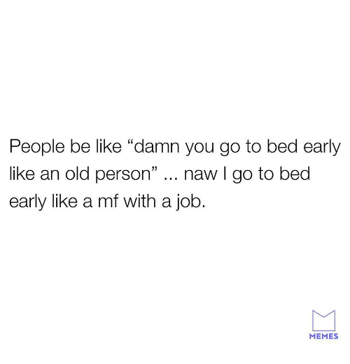 "naw: People be like ""damn you go to bed early  like an old person"" naw I go to bed  early like a mf with a job.  MEMES"