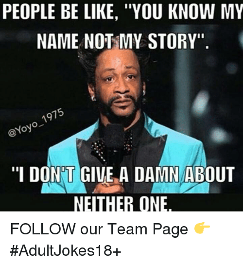 "you know my name not my story: PEOPLE BE LIKE, ""YOU KNOW MY  NAME NOT MY STORY""  1975  @Yoyo ""I DONT GIVE A DAMN ABOUT  NEITHER ONE FOLLOW our Team Page 👉 #AdultJokes18+"