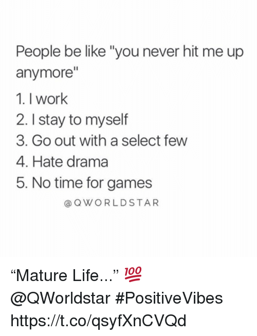 """people be like: People be like """"you never hit me up  anymore""""  1. I work  2. I stay to myself  3. Go out with a select few  4. Hate drama  5. No time for games  @ QWORLDSTAR """"Mature Life..."""" 💯 @QWorldstar #PositiveVibes https://t.co/qsyfXnCVQd"""