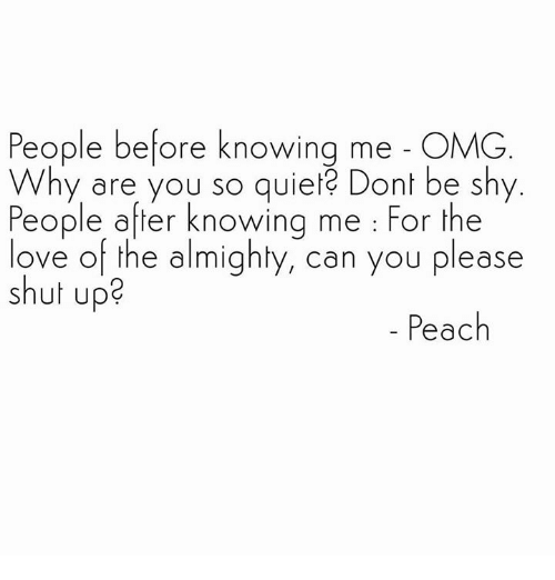 Omg Why: People before knowing me OMG  Why are you so quie Dont be shy  People after knowing me For the  ove of the almighty, can you please  shut up?  Peach
