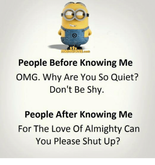 Omg Why: People Before Knowing Me  OMG. Why Are You So Quiet?  Don't Be Shy.  People After Knowing Me  For The Love Of Almighty Can  You Please Shut Up?