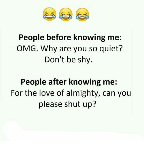 Omg Why: People before knowing me  OMG. Why are you so quiet?  Don't be shy.  People after knowing me:  For the love of almighty, can you  please shut up?